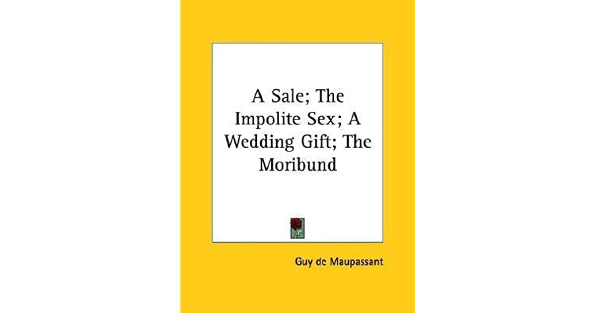 A Sale The Impolite Sex A Wedding Gift The Moribund By Guy De