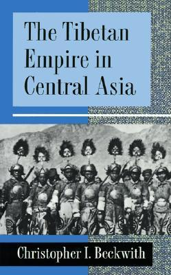 The Tibetan Empire in Central Asia by Christopher I. Beckwith
