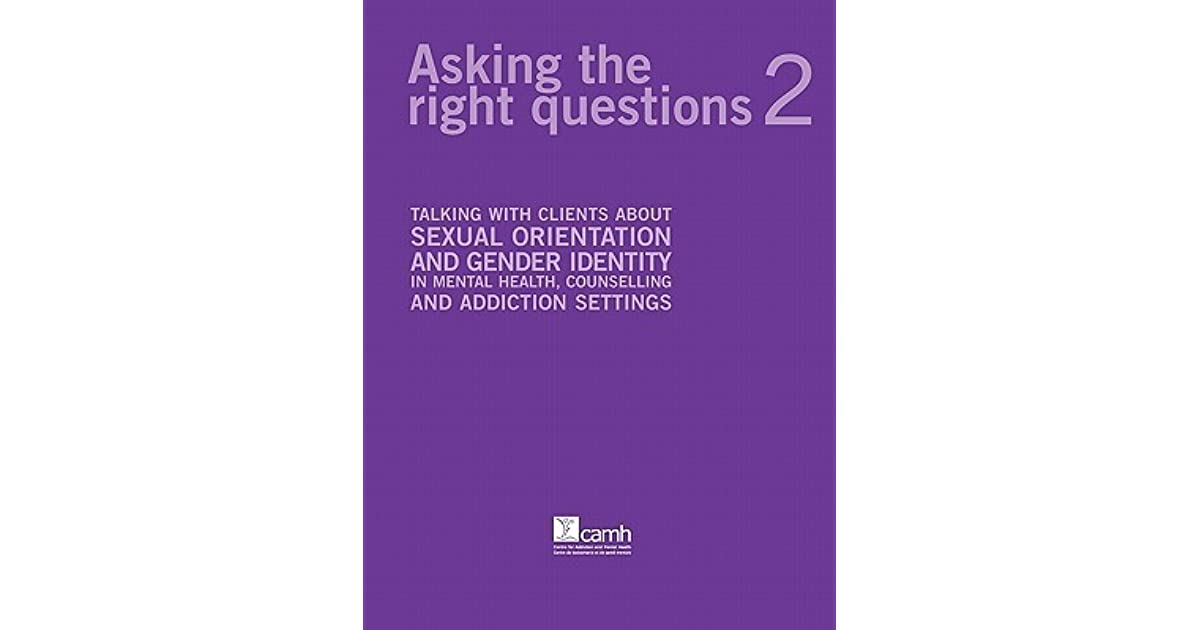 Asking the Right Questions 2: Talking with Clients about Sexual Orientation  and Gender Identity in Mental Health, Counselling and Addiction Settings by  ...