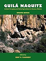 Guila Naquitz: ARCHAIC FORAGING AND EARLY AGRICULTURE IN OAXACA, MEXICO, UPDATED EDITION