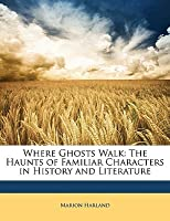 Where Ghosts Walk: The Haunts of Familiar Characters in History and Literature
