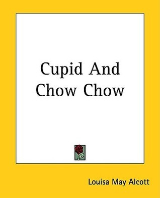 Cupid and Chow Chow (Aunt Jos Scrap Bag #3) Louisa May Alcott