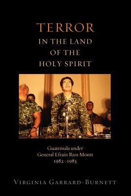 Terror in the Land of the Holy Spirit: Guatemala Under General Efrain Rios Montt 1982-1983