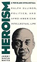 Heroism and the Black Intellectual: Ralph Ellison, Politics, and Afro-American Intellectual Life