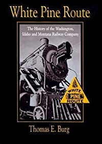 White Pine Route: The History of the Washington, Idaho and Montana Railway Company