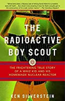 Radioactive Boy Scout: The Frightening True Story of a Whiz Kid and His Homemade Nuclear Reactor