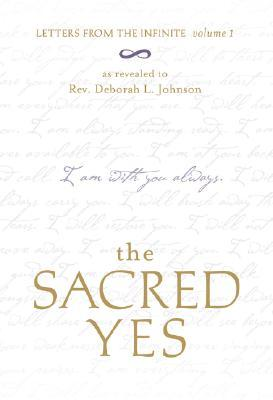 The Sacred Yes: Letters from the Infinite Volume 1 Deborah L. Johnson
