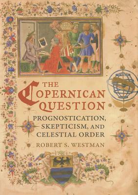 The Copernican Question: Prognostication, Skepticism, and Celestial Order