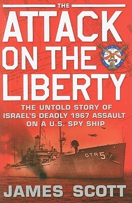 The Attack on the Liberty The Untold Story of Israel's Deadly 1967 Assault on a U