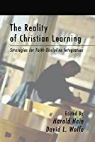 The Reality of Christian Learning: Strategies for Faith-Discipline Integration