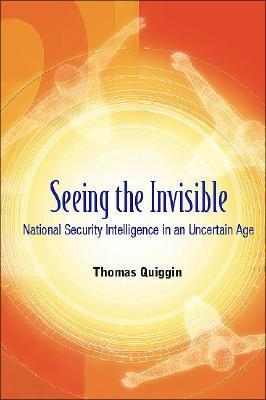 Seeing the Invisible National Security Intelligence in an Uncertain Age