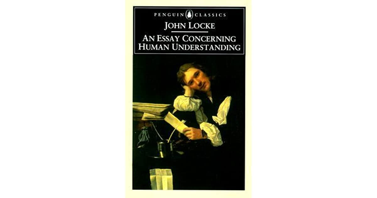 from an essay concerning human understanding An essay concerning human understanding by john locke an essay concerning human understanding is one of the greatest philosophy works : locke, folllowing, descartes, described the new world of spirit and consciousness, thaht make human.