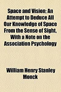 Space and Vision; An Attempt to Deduce All Our Knowledge of Space from the Sense of Sight, with a Note on the Association Psychology