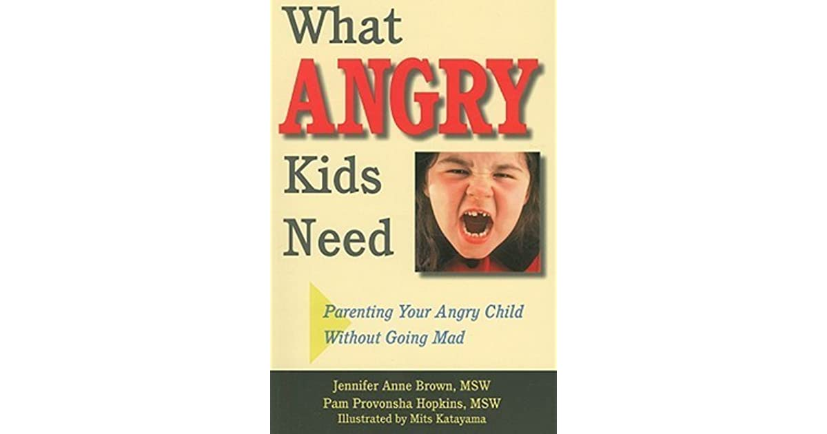 What Angry Kids Need: Parenting Your Angry Child Without