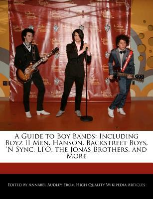 A Guide to Boy Bands: Including Boyz II Men. Hanson, Backstreet Boys, 'n Sync, Lfo, the Jonas Brothers, and More