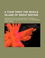 A Tour Thro' the Whole Island of Great Britain; Divided Into Circuits or Journies. Containing, I. a Description of the Principal Cities by a Gentleman
