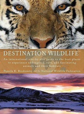 Destination Wildlife: An International Site-By-Site Guide to the Best Places to Experience Endangered, Rare, and Fascinating Animals and Their Habitats