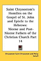 Homilies on the Gospel of St John and Epistle to the Hebrews (Nicene & Post-Nicene Fathers of the Christian Church 14)
