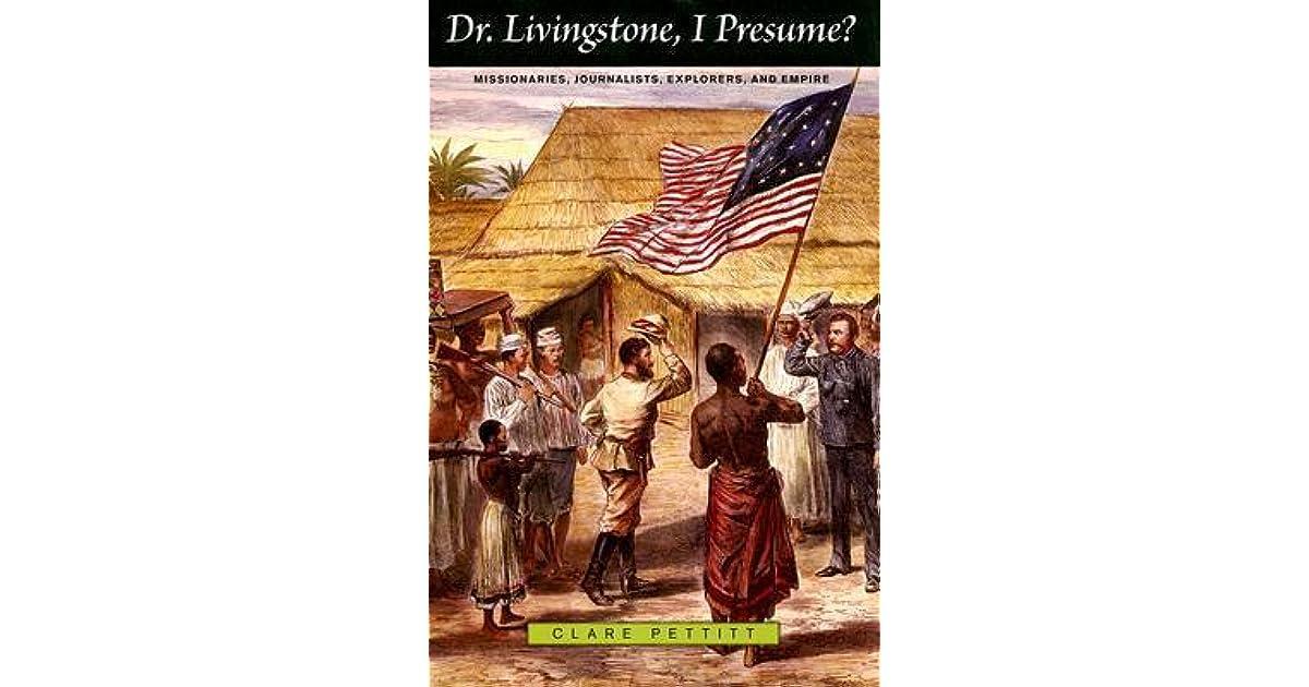 Dr. Livingstone, I Presume?: Missionaries, Journalists, Explorers, And  Empire By Clare Pettitt  Dr Livingstone I Presume Book