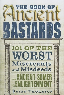 The Book of Ancient Bastards  101 of the Worst Miscreants and Misdeeds from Ancient Sumer to the Enlightenment
