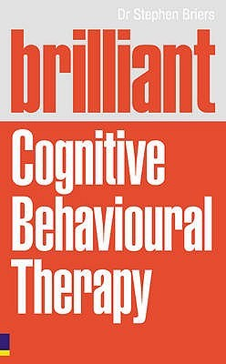 Brilliant Cognitive Behavioural Therapy: How to Use CBT to Improve Your Mind and Your Life. Stephen Briers