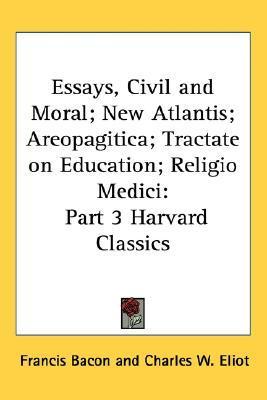 Essays, Civil and Moral; New Atlantis; Areopagitica; Tractate on Education; Religio Medici (Harvard Classics, #3)