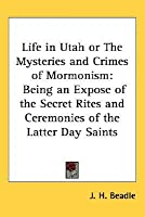 Life in Utah or the Mysteries and Crimes of Mormonism: Being an Expose of the Secret Rites and Ceremonies of the Latter Day Saints