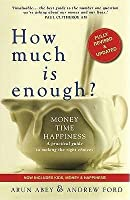 How Much Is Enough?: Money, Time, Happiness   A Practical Guide To Making The Right Choices