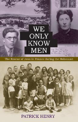 We Only Know Men: The Rescue Of Jews In France During The Holocaust