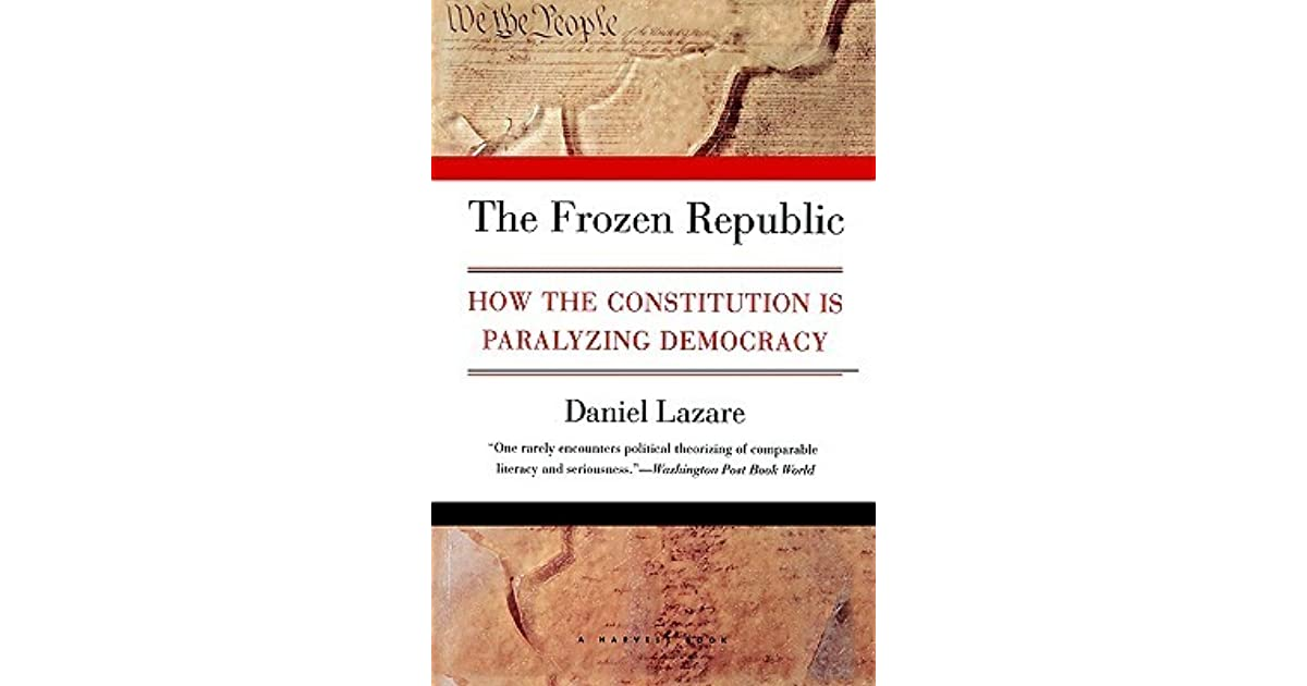 """the frozen republic: how the constitution is paralyzing democracy essay This essay is brought to you for free and open access by the  """"frozen republic""""4  or a """"republic, lost""""5 and argues for """"constitutional  daniel lazare, the  frozen republic: how the constitution is paralyzing   constitutional culture that has over time promoted democratic consent."""