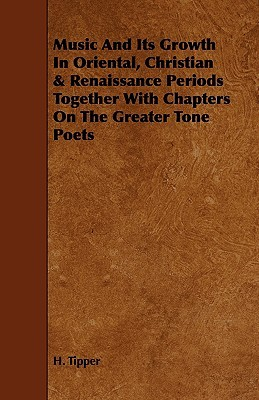 Music and Its Growth in Oriental, Christian & Renaissance Periods Together with Chapters on the Greater Tone Poets