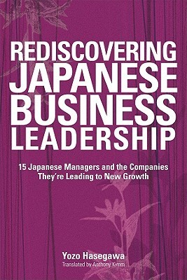 Rediscovering Japanese Business Leadership- 15 Japanese Managers and the Companies They're Leading to New Growth
