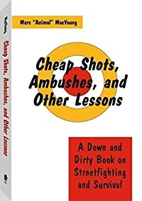 Cheap Shots, Ambushes, and Other Lessons: A Down and Dirty Book on Streetfighting & Survival
