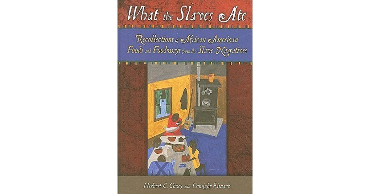 What the Slaves Ate: Recollections of African American Foods and Foodways from the Slave Narratives