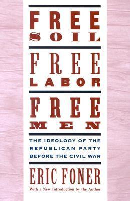 Free Soil, Free Labor, Free Men The Ideology of the Republican Party Before the Civil War With a New Introductory Essay