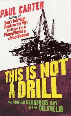 Paul Carter - This Is Not a Drill, Just Another Glorious Day in the Oilfield