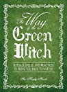 The Way Of The Green Witch: Rituals, Spells, And Practices to Bring You Back to Nature