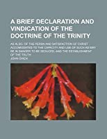 A Brief Declaration and Vindication of the Doctrine of the Trinity; As Also, of the Persn and Satisfaction of Christ: Accomodated to the Capacity an