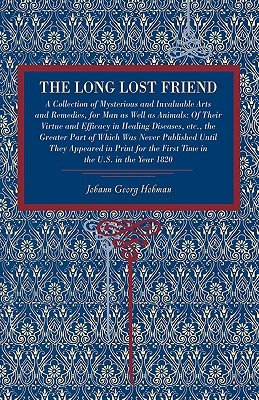 The Long Lost Friend: A Collection of Mysterious and Invaluable Arts and Remedies, for Man as Well as Animals: Of Their Virtue and Efficacy in Healing Diseases, Etc., the Greater Part of Which Was Never Published Until They Appeared in Print for the Fi...