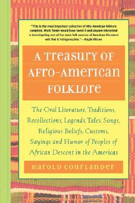 A Treasury of Afro-American Folklore: The Oral Literature, Traditions, Recollections, Legends, Tales, Songs, Religious Beliefs, Customs, Sayings and