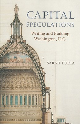 Capital Speculations: Writing and Building Washington, D.C.