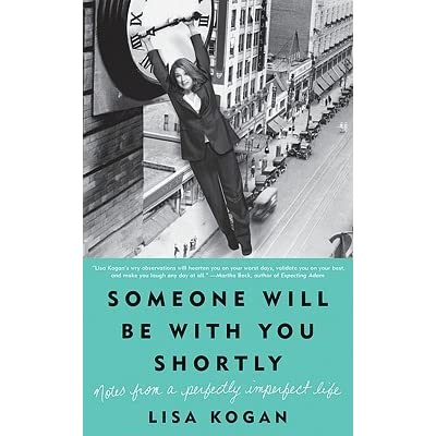 Someone Will Be With You Shortly Notes From A Perfectly Imperfect Life By Lisa Kogan