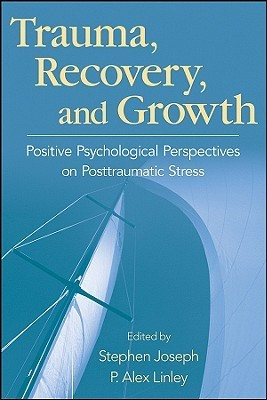 Trauma, Recovery, and Growth  Positive Psychological Perspectives on Posttraumatic Stress (2008)