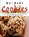 No Bake Cookies: More Than 150 Fun, Easy & Delicious Recipes for Cookies, Bars, and Other Cool Treats Made Without Baking