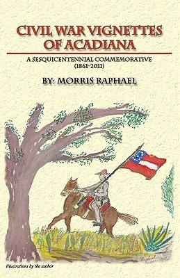Civil War Vignettes of Acadiana: A Sesquicentennial Commemorative, 1861-2011 Morris Raphael