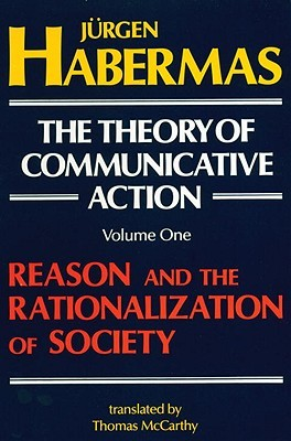 The Theory of Communicative Action, Vol 1: Reason & the Rationalization of Society