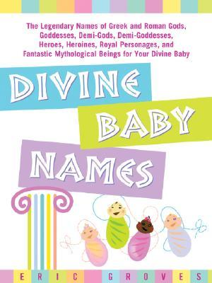 Divine Baby Names: The Legendary Names of Greek and Roman Gods, Goddesses, Demi-Gods, Demi-Goddesses, Heroes, Heroines, Royal Personages, and Fantastic Mythological Beings for Your Divine Baby