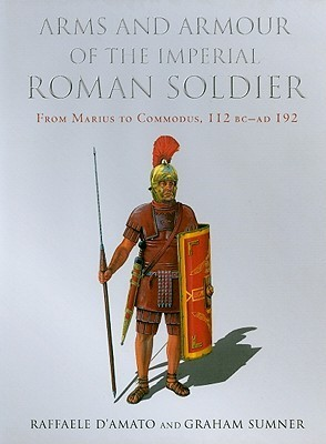 Arms and Armour of the Imperial Roman Soldier  From Marius to Commodus 112 BC - AD 192