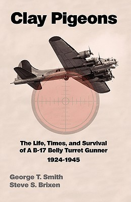 Clay Pigeons the Life, Times, and Survival of A B-17 Belly Turret Gunner 1924-1945