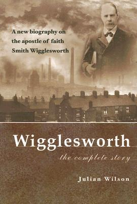 Wigglesworth: The Complete Story: A New Biography on the Apostle of Faith Smith Wigglesworth